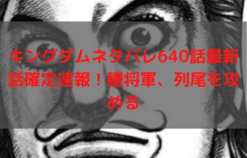 キングダムネタバレ640話最新話確定速報!謄将軍、列尾を攻める