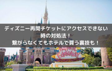 ディズニー再開チケットにアクセスできない時の対処法!繋がらなくてもホテルで買う裏技も!