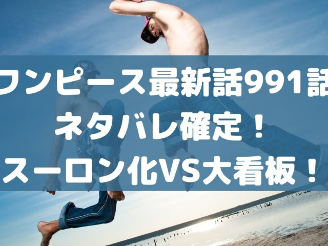 ワンピース最新話991話ネタバレ確定!スーロン化VS大看板!