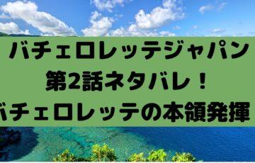 バチェロレッテジャパン第2話ネタバレ!バチェロレッテの本領発揮!